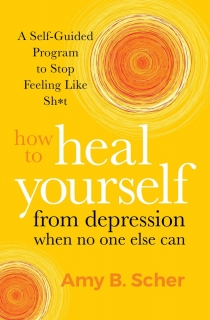 How to Heal Yourself from Depression When No One Else Can by Amy B. Scher